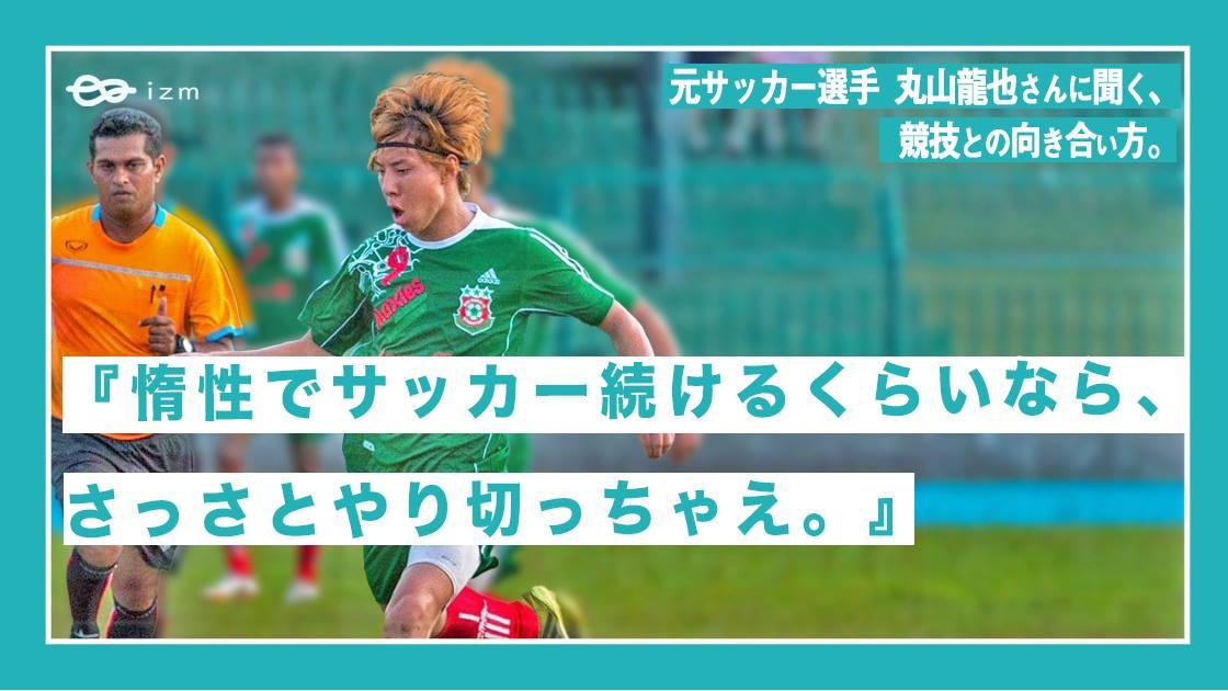 『惰性でサッカー続けるくらいなら、さっさとやり切っちゃえ。』元サッカー選手・丸山龍也さんに聞く、競技との向き合い方。