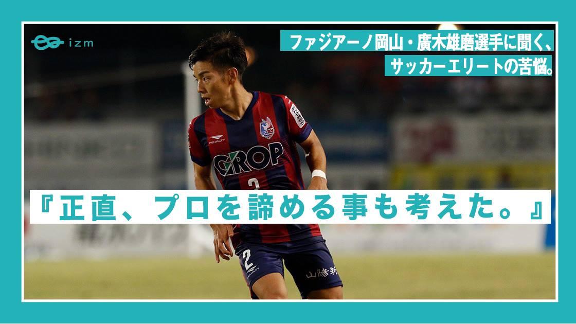 『正直、プロを諦める事も考えた。』ファジアーノ岡山・廣木雄磨選手に聞く、サッカーエリートの苦悩。