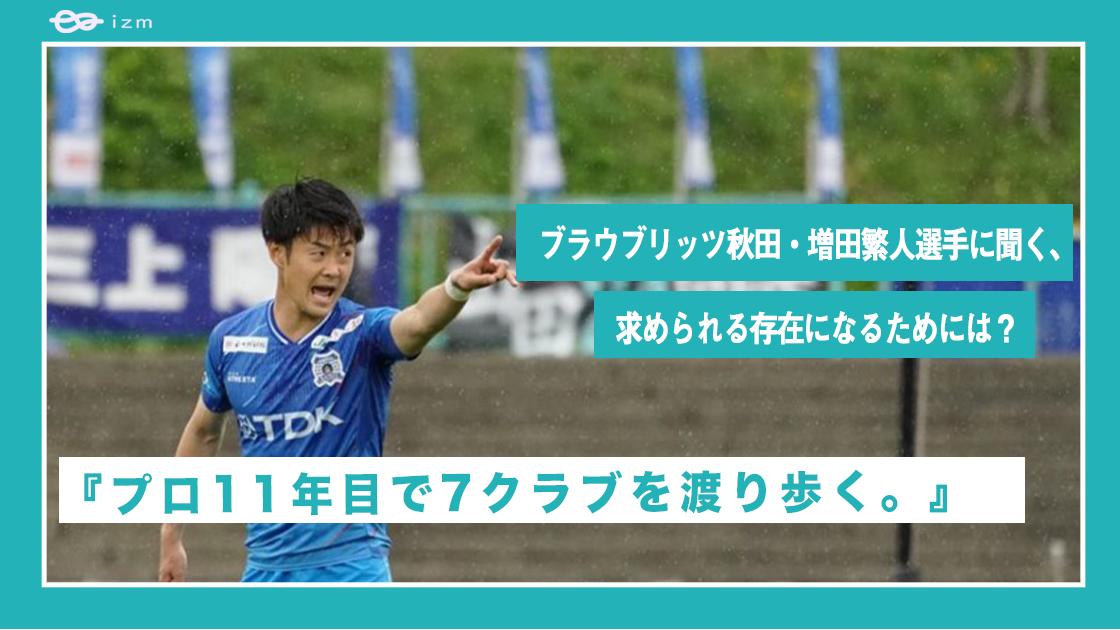 『プロ11年目で7クラブを渡り歩く。』ブラウブリッツ秋田・増田繁人選手に聞く、チームに求められる自分のポジションの作り方