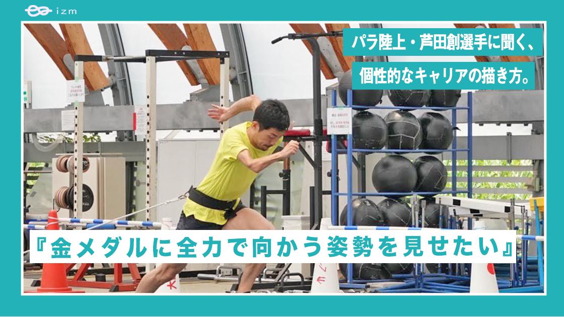 『金メダルに全力で向かう姿勢を見せたい。』パラ陸上・芦田創選手に聞く、個性的なキャリアの描き方。