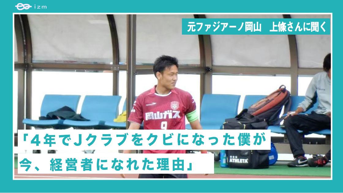 元ファジアーノ岡山 上條さんに聞く「4年でJクラブをクビになった僕が今、経営者になれた理由」